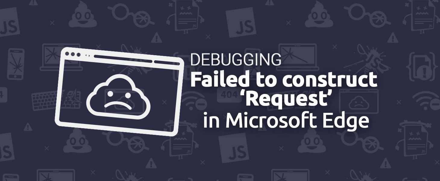 """Debugging: """"Failed to construct 'Request': Invalid Argument."""" in Edge"""