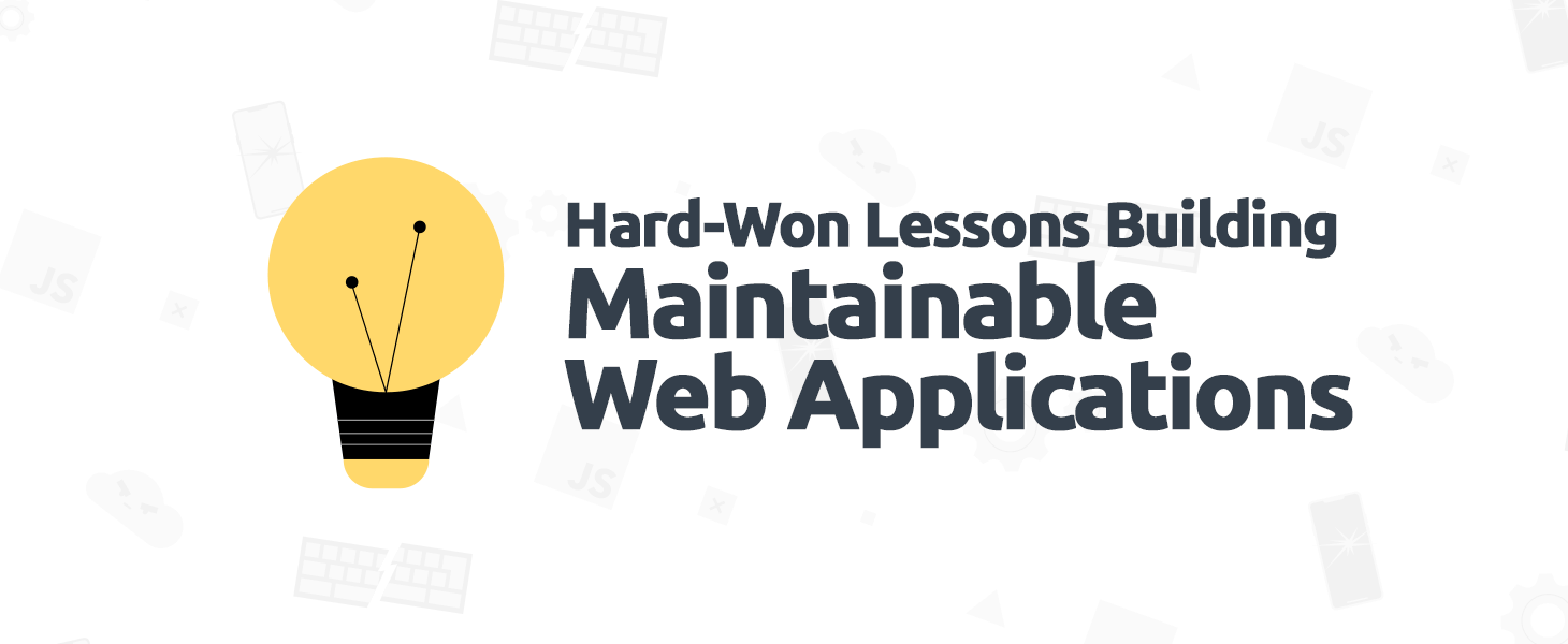 Hard-Won Lessons Building Maintainable Web Applications